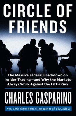 Circle of Friends: The Massive Federal Crackdown on Insider Trading--and Why the Markets Always Work Against the Little Guy