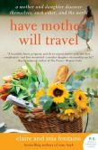 Book Cover Image. Title: Have Mother, Will Travel:  A Mother and Daughter Discover Themselves, Each Other, and the World, Author: Claire Fontaine