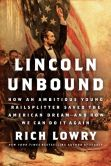 Book Cover Image. Title: Lincoln Unbound:  How an Ambitious Young Railsplitter Saved the American Dream--and How We Can Do It Again, Author: Rich  Lowry