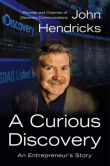 Book Cover Image. Title: A Curious Discovery:  An Entrepreneur's Story, Author: John S. Hendricks