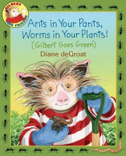 Ants in Your Pants, Worms in Your Plants! (Gilbert Goes Green Series)