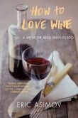 Book Cover Image. Title: How to Love Wine:  A Memoir and Manifesto, Author: Eric Asimov