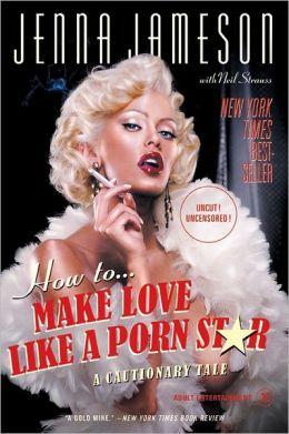 How to Make Love Like a Porn Star: A Cautionary Tale