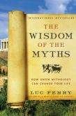 Book Cover Image. Title: The Wisdom of the Myths:  How Greek Mythology Can Change Your Life, Author: Luc Ferry