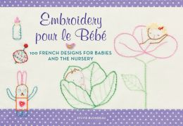 Embroidery pour le Bebe: 100 French Designs for Babies and the Nursery
