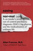 Book Cover Image. Title: Saving Normal:  An Insider's Revolt against Out-of-Control Psychiatric Diagnosis, DSM-5, Big Pharma, and the Medicalization of Ordinary Life, Author: Allen Frances