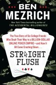 Book Cover Image. Title: Straight Flush:  The True Story of Six College Friends Who Dealt Their Way to a Billion-Dollar Online Poker Empire--and How It All Came Crashing Down..., Author: Ben Mezrich