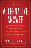Book Cover Image. Title: The Alternative Answer:  The Nontraditional Investments That Drive the World's Best-Performing Portfolios, Author: Bob Rice