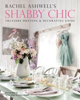 Rachel Ashwell's Shabby Chic Treasure Hunting and Decorating Guide