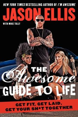 The Awesome Guide to Life: Get Fit, Get Laid, Get Your Sh*t Together