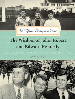 Set Your Compass True: The Wisdom of John, Robert, and Edward Kennedy