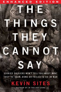 The Things They Cannot Say (Enhanced Edition): Stories Soldiers Won't Tell You About What They've Seen, Done or Failed to Do in War