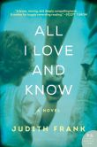 Book Cover Image. Title: All I Love and Know:  A Novel, Author: Judith Frank