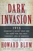 Book Cover Image. Title: Dark Invasion:  1915: Germany's Secret War and the Hunt for the First Terrorist Cell in America, Author: Howard Blum