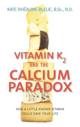 Vitamin K2 and the Calcium Paradox: How a Little-Known Vitamin Could Save Your Life