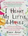 Book Cover Image. Title: I Heart My Little A-Holes:  A bunch of holy-crap moments no one ever told you about parenting, Author: Karen Alpert