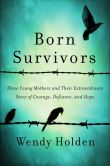 Book Cover Image. Title: Born Survivors:  Three Young Mothers and Their Extraordinary Story of Courage, Defiance, and Hope, Author: Wendy Holden