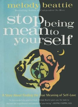 Stop Being Mean to Yourself: A Story, a Spiritual Adventure, a Timely Guide to Loving Your Neighbor and Yourself