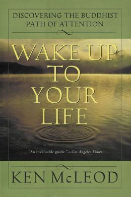 Wake Up To Your Life: Discovering the Buddhist Path of Attention