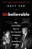 Book Cover Image. Title: Unbelievable:  My Front-Row Seat to the Craziest Campaign in American History, Author: Katy Tur