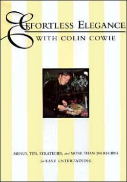 Effortless Elegance With Colin Cowie: Menus, Tips, Strategies, and More Than 200 Recipes