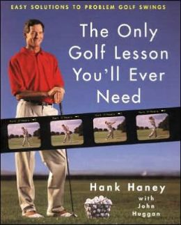 Only Golf Lesson You'll Ever Need: Hank Haney's Proven Method for Analyzing and Diagnosing Problem Golf Swings