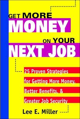Get More Money on Your Next Job: 25 Proven Strategies for Getting More Money, Better Benefits, and Greater Job Security