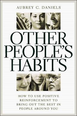 Other People's Habits: How to Use Positive Reinforcement to Bring out the Best in People around You