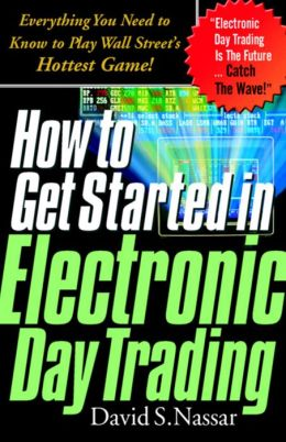 How to Get Started in Electronic Day Trading: Everything You Need to Know to Play Wall Street's Hottest Game: Everything You Need to Know to Play Wall Street's Hottest Game