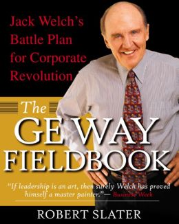 The GE Way Fieldbook: Jack Welch's Battle Plan for Corporate Revolution: Jack Welch's Battle Plan for Corporate Revolution