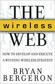 The Wireless Web: How to Develop and Execute A Winning Wireless Strategy