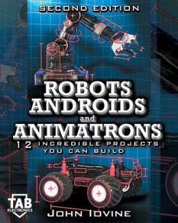 Robots, Androids and Animatrons, Second Edition : 12 Incredible Projects You Can Build
