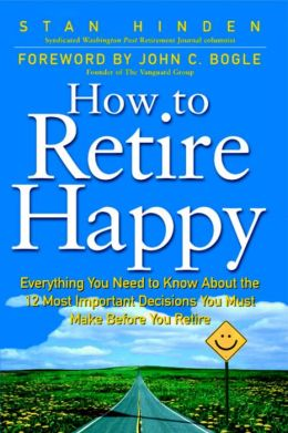 How To Retire Happy: Everything You Need to Know about the 12 Most Important Decisions You Must Make before You Retire: Everything You Need to Know about the 12 Most Important Decisions You Must Make before You Retire