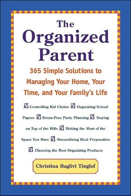 The Organized Parent : 365 Simple Solutions to Managing Your Home, Your Time, and Your Family's Life