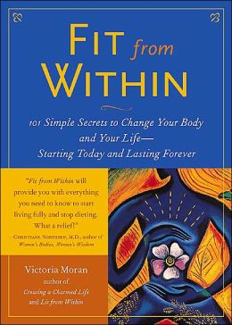 Fit from within: 101 Simple Secrets to Change Your Body and Your Life--Starting Today and Lasting Forever