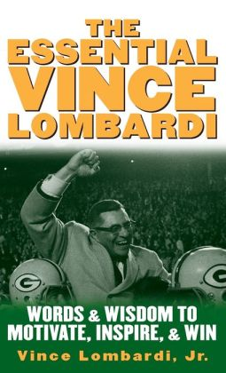 The Essential Vince Lombardi : Words and Wisdom to Motivate, Inspire, and Win