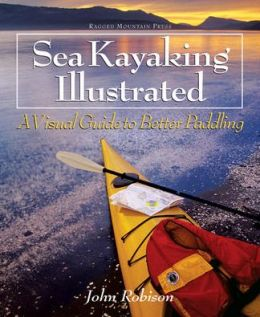 Sea Kayaking Illustrated : A Visual Guide to Better Paddling John Robison