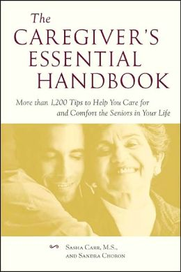 The Caregiver's Essential Handbook: More than 1200 Tips to Help You Care for and Comfort the Seniors in Your Life