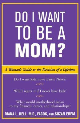 Do I Want to Be A Mom?: A Woman's Guide to the Decision of a Lifetime