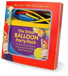 The Great Balloon Party Pack: The Do-It-Yourself Guide to Throwing Your Own Fantastic Balloon-Theme Party