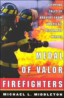 Medal of Valor Firefighters: Gripping Tales of Bravery From America's Decorated Heroes