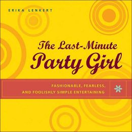 Last-Minute Party Girl: Fashionable, Fearless, and Foolishly Simple Entertaining
