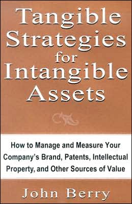 Tangible Strategies for Intangible Assets: How to Manage and Measure Your Company's Brand, Patents, Intellectual Property, and Other Sources of Value