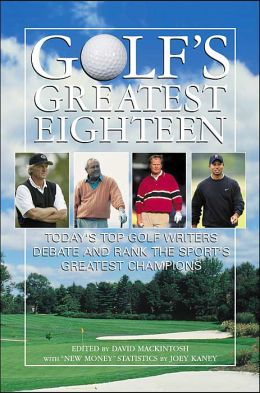 Golf's Greatest Eighteen: Today's Top Golf Writers Debate and Rank the Sport's Greatest Champions