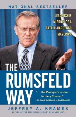 The Rumsfeld Way: Leadership Wisdom of a Battle-Hardened Maverick