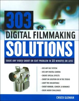 303 Digital Filmmaking Solutions: Solve Any Video Shoot or Edit Problem in 10 Minutes or Less