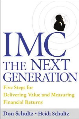 IMC, The Next Generation: Five Steps for Delivering Value and Measuring Returns Using Marketing Communication
