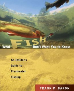 What Fish Don't Want You to Know: The Insider's Guide to Freshwater Fishing