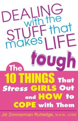 Dealing with the Stuff That Makes Life Tough: The 10 Things That Stress Teen Girls Out and How to Cope with Them