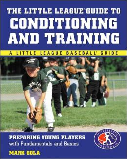 The Little League Guide to Conditioning and Training: Preparing Young Players with Fundamentals and Basics
